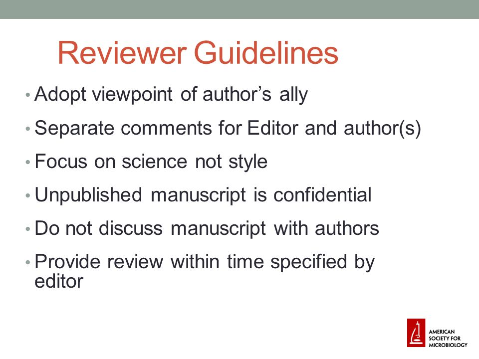 Reviewer Guidelines Adopt viewpoint of author's ally Separate comments for Editor and author(s) Focus on science not style Unpublished manuscript is confidential Do not discuss manuscript with authors Provide review within time specified by editor