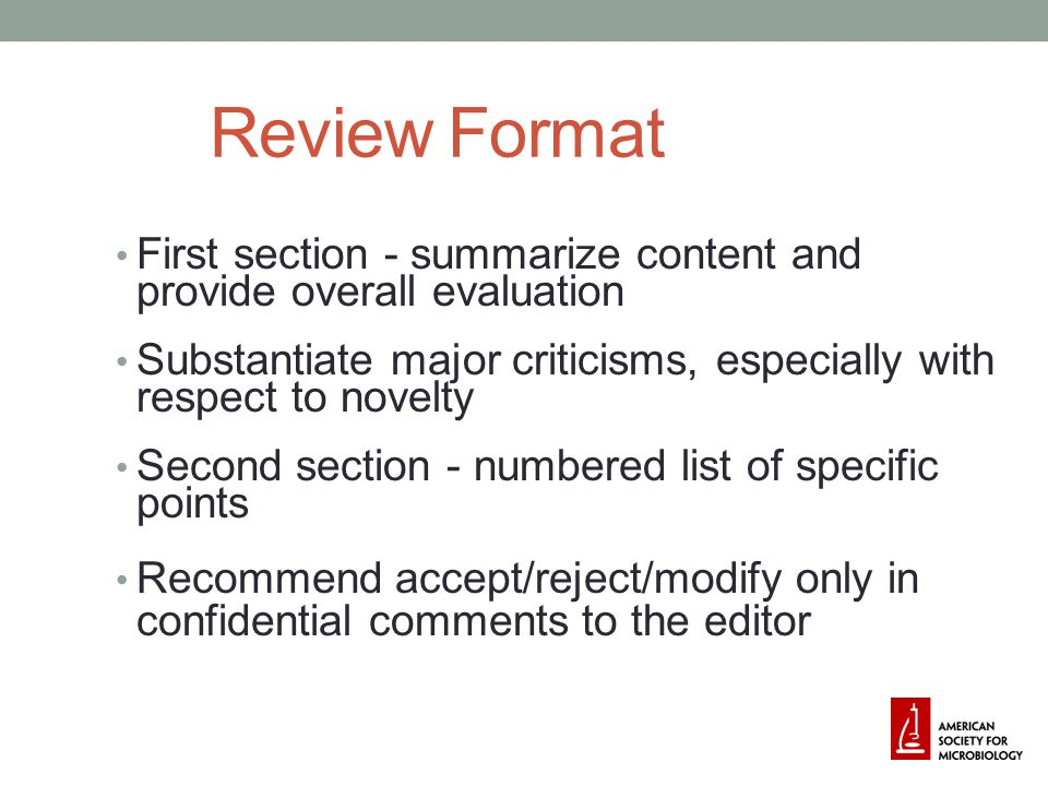 Review Format First section - summarize content and provide overall evaluation Substantiate major criticisms, especially with respect to novelty Second section - numbered list of specific points Recommend accept/reject/modify only in confidential comments to the editor