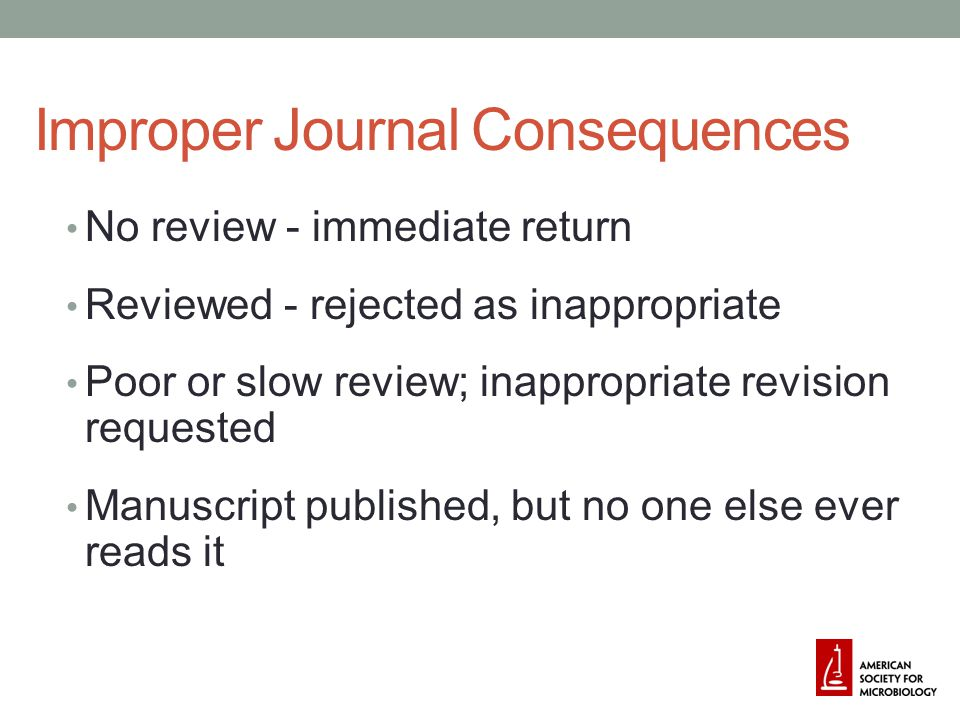 Improper Journal Consequences No review - immediate return Reviewed - rejected as inappropriate Poor or slow review; inappropriate revision requested Manuscript published, but no one else ever reads it