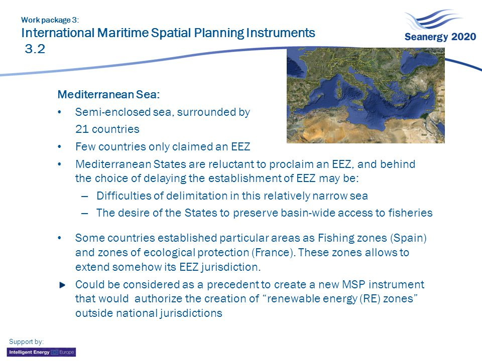 Support by: Work package 3: International Maritime Spatial Planning Instruments 3.2 Mediterranean Sea: Semi-enclosed sea, surrounded by 21 countries Few countries only claimed an EEZ Mediterranean States are reluctant to proclaim an EEZ, and behind the choice of delaying the establishment of EEZ may be: – Difficulties of delimitation in this relatively narrow sea – The desire of the States to preserve basin-wide access to fisheries Some countries established particular areas as Fishing zones (Spain) and zones of ecological protection (France).