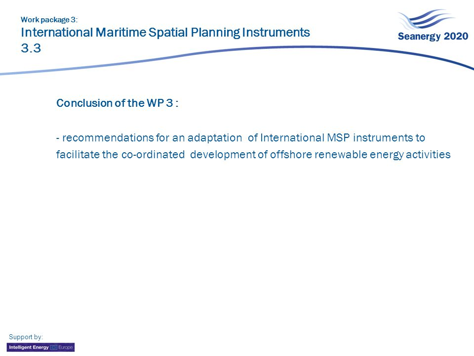 Conclusion of the WP 3 : - recommendations for an adaptation of International MSP instruments to facilitate the co-ordinated development of offshore renewable energy activities Work package 3: International Maritime Spatial Planning Instruments 3.3