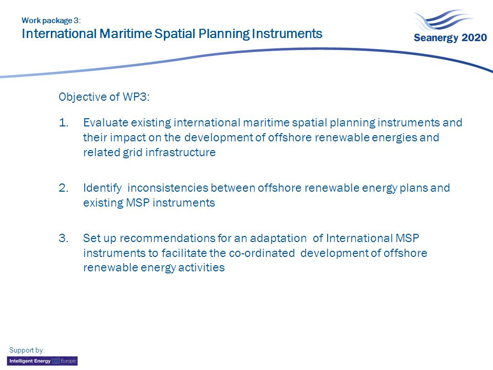 Objective of WP3: 1.Evaluate existing international maritime spatial planning instruments and their impact on the development of offshore renewable energies and related grid infrastructure 2.Identify inconsistencies between offshore renewable energy plans and existing MSP instruments 3.Set up recommendations for an adaptation of International MSP instruments to facilitate the co-ordinated development of offshore renewable energy activities Work package 3: International Maritime Spatial Planning Instruments