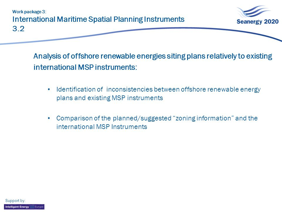 Support by: Analysis of offshore renewable energies siting plans relatively to existing international MSP instruments: Identification of inconsistencies between offshore renewable energy plans and existing MSP instruments Comparison of the planned/suggested zoning information and the international MSP Instruments Work package 3: International Maritime Spatial Planning Instruments 3.2