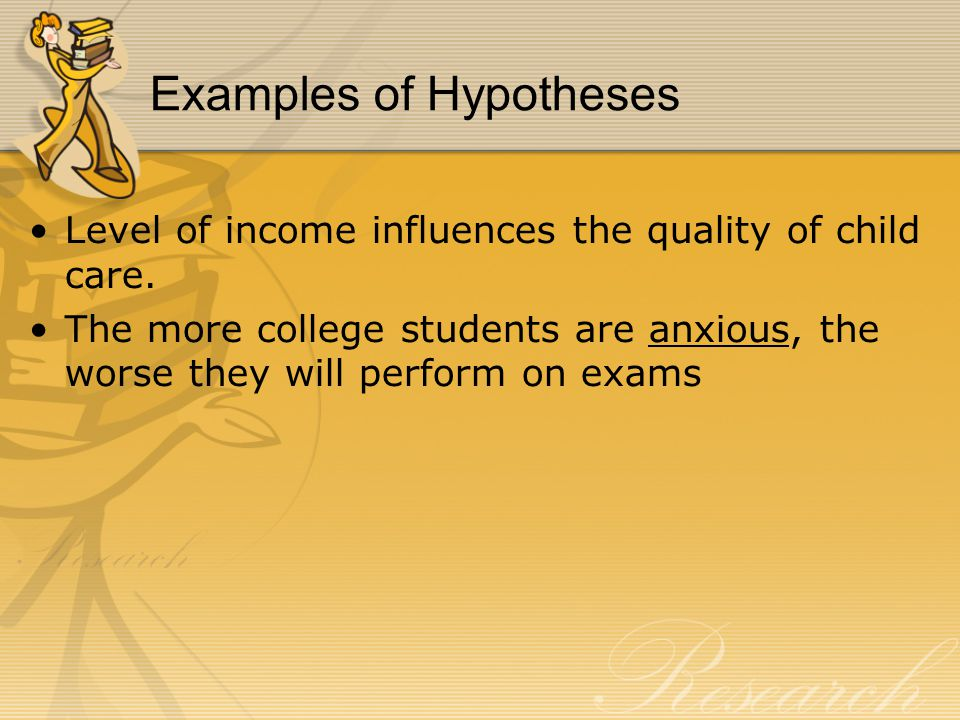 Examples of Hypotheses Level of income influences the quality of child care.