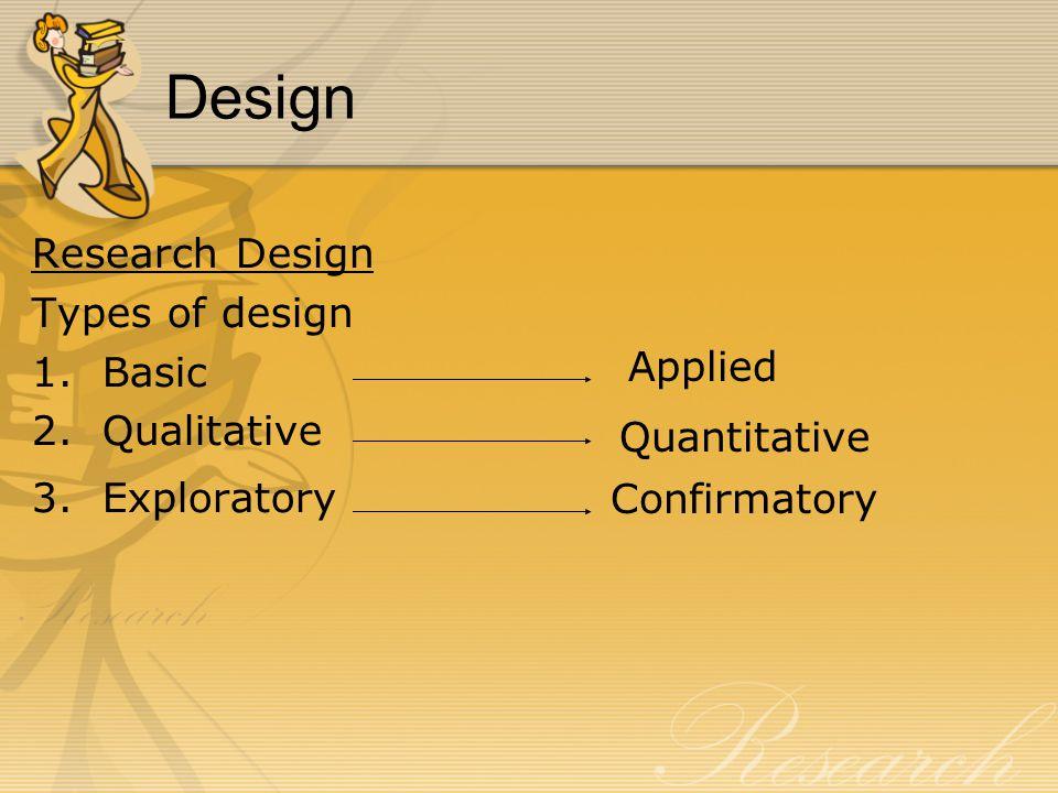 Design Research Design Types of design 1.Basic 2.Qualitative 3.Exploratory Applied Quantitative Confirmatory