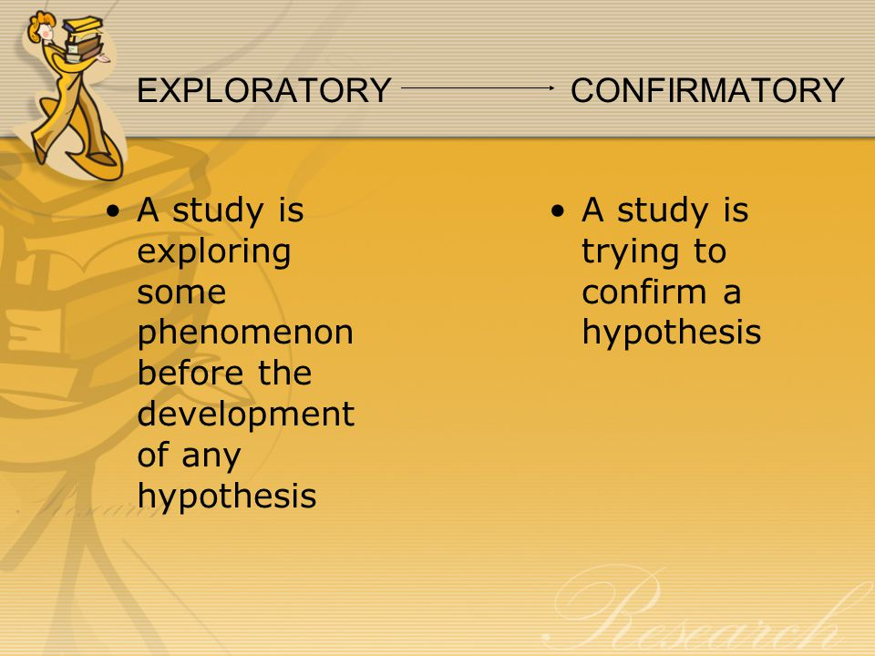 EXPLORATORY CONFIRMATORY A study is exploring some phenomenon before the development of any hypothesis A study is trying to confirm a hypothesis