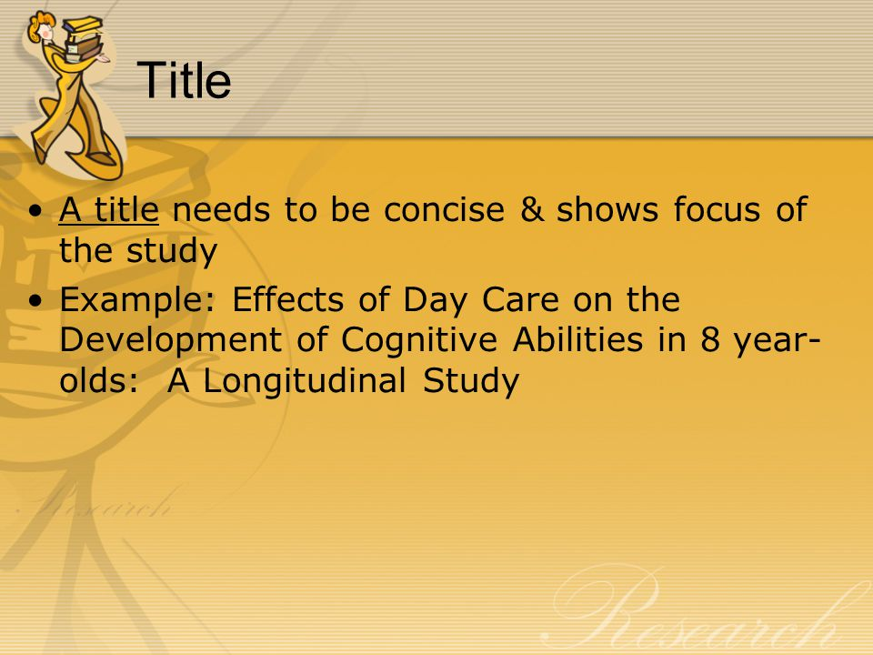 Title A title needs to be concise & shows focus of the study Example: Effects of Day Care on the Development of Cognitive Abilities in 8 year- olds: A Longitudinal Study
