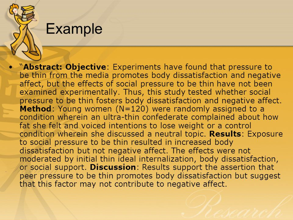 Example Abstract: Objective: Experiments have found that pressure to be thin from the media promotes body dissatisfaction and negative affect, but the effects of social pressure to be thin have not been examined experimentally.