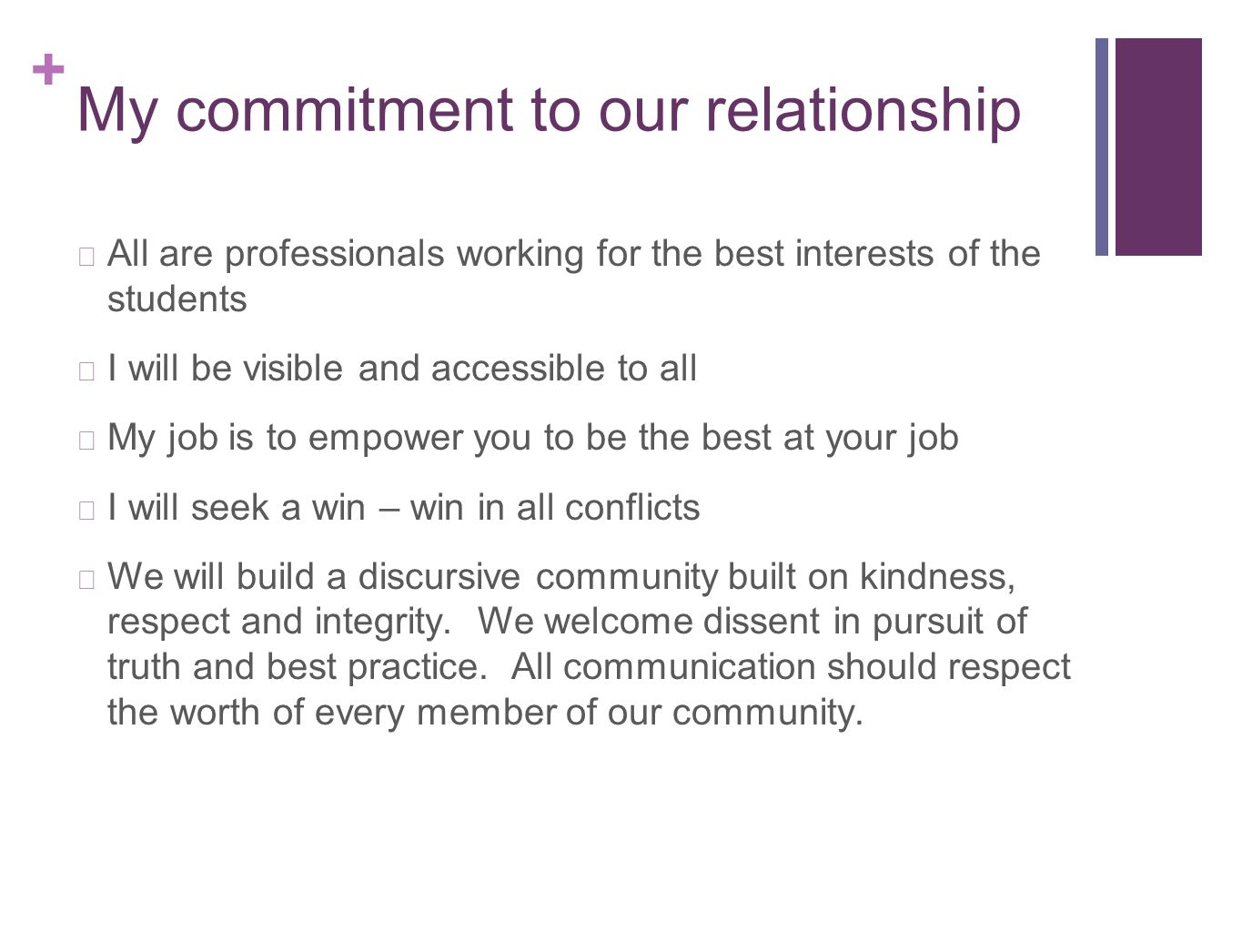+ My commitment to our relationship All are professionals working for the best interests of the students I will be visible and accessible to all My job is to empower you to be the best at your job I will seek a win – win in all conflicts We will build a discursive community built on kindness, respect and integrity.