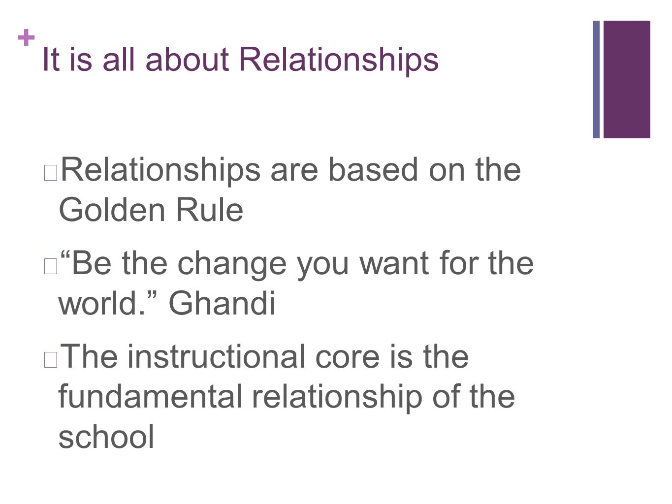 + It is all about Relationships Relationships are based on the Golden Rule Be the change you want for the world. Ghandi The instructional core is the fundamental relationship of the school