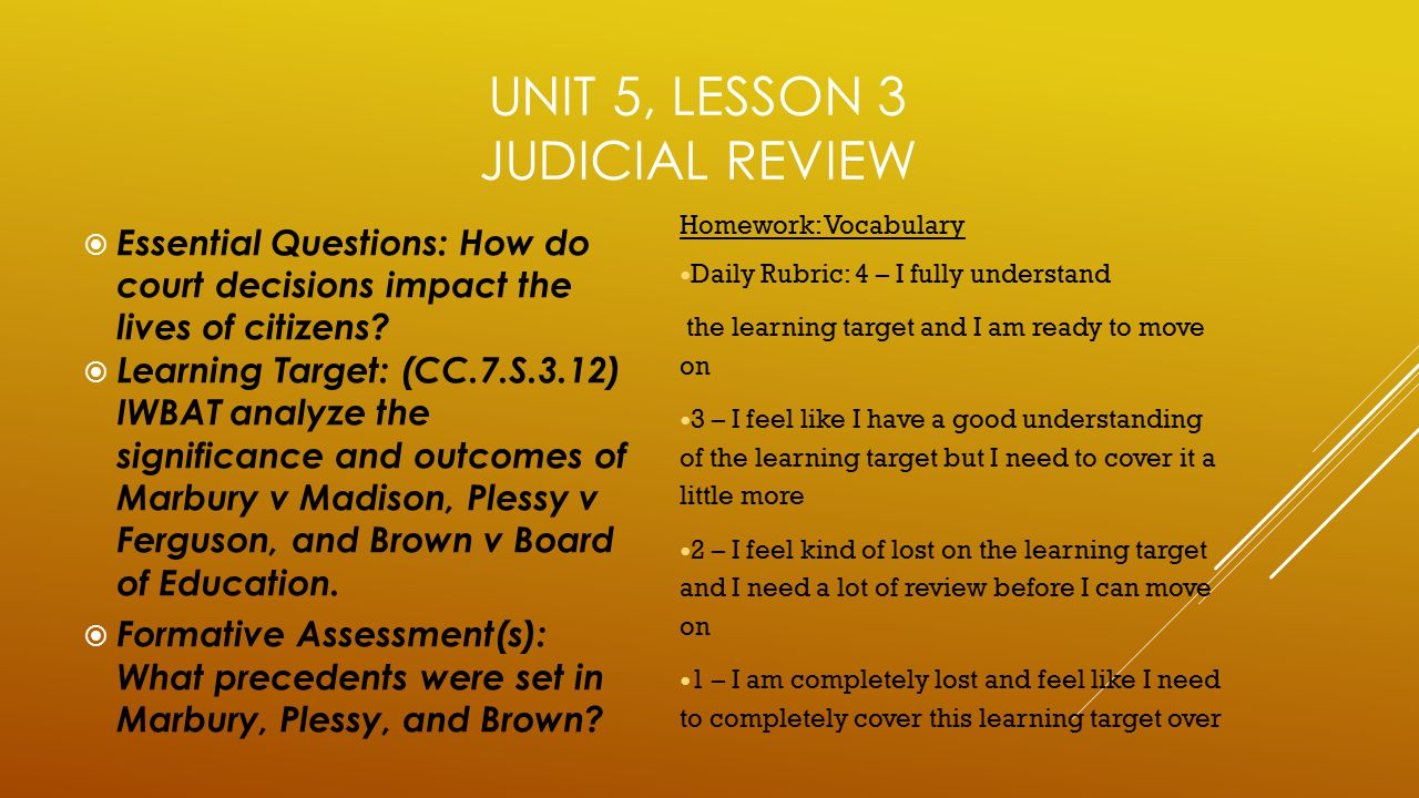 UNIT 5, LESSON 3 JUDICIAL REVIEW  Essential Questions: How do court decisions impact the lives of citizens?  Learning Target: (CC.7.S.3.12) IWBAT an