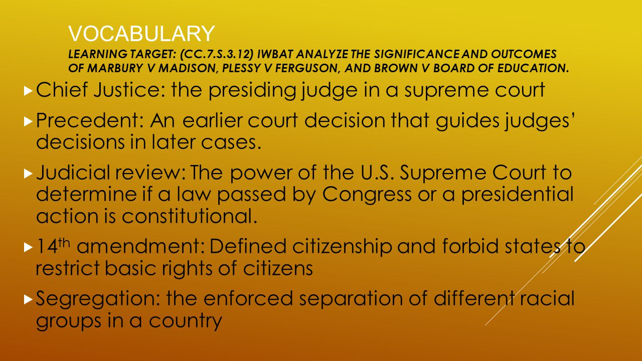 VOCABULARY LEARNING TARGET: (CC.7.S.3.12) IWBAT ANALYZE THE SIGNIFICANCE AND OUTCOMES OF MARBURY V MADISON, PLESSY V FERGUSON, AND BROWN V BOARD OF ED