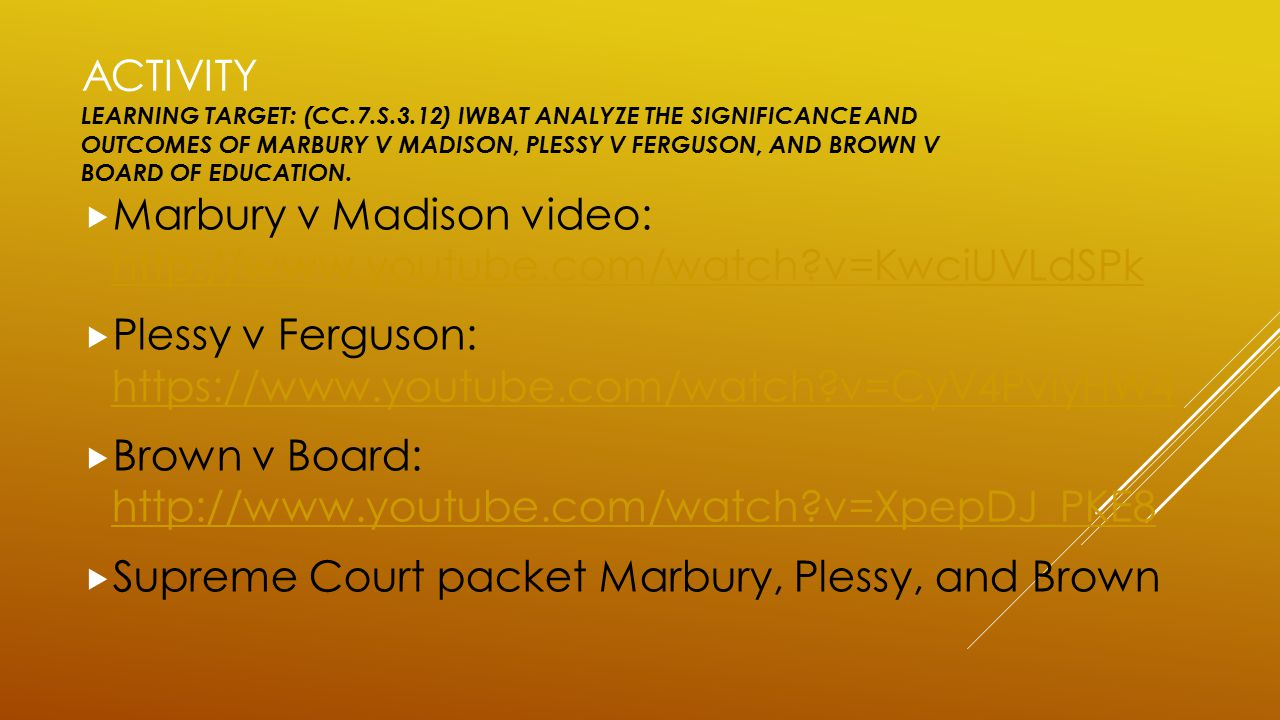ACTIVITY LEARNING TARGET: (CC.7.S.3.12) IWBAT ANALYZE THE SIGNIFICANCE AND OUTCOMES OF MARBURY V MADISON, PLESSY V FERGUSON, AND BROWN V BOARD OF EDUC