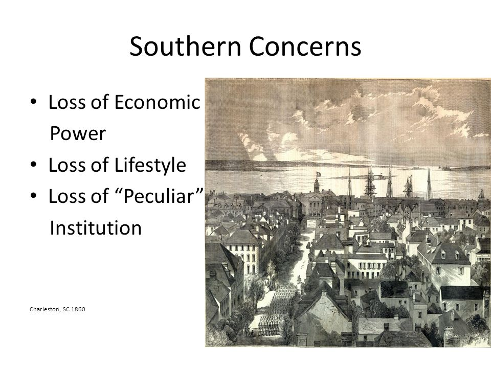 Southern Concerns Loss of Economic Power Loss of Lifestyle Loss of Peculiar Institution Charleston, SC 1860