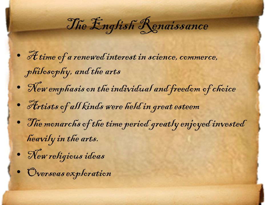 The English Renaissance A time of a renewed interest in science, commerce, philosophy, and the arts New emphasis on the individual and freedom of choi
