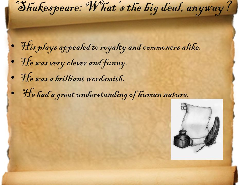 Shakespeare: What's the big deal, anyway? His plays appealed to royalty and commoners alike. He was very clever and funny. He was a brilliant wordsmit