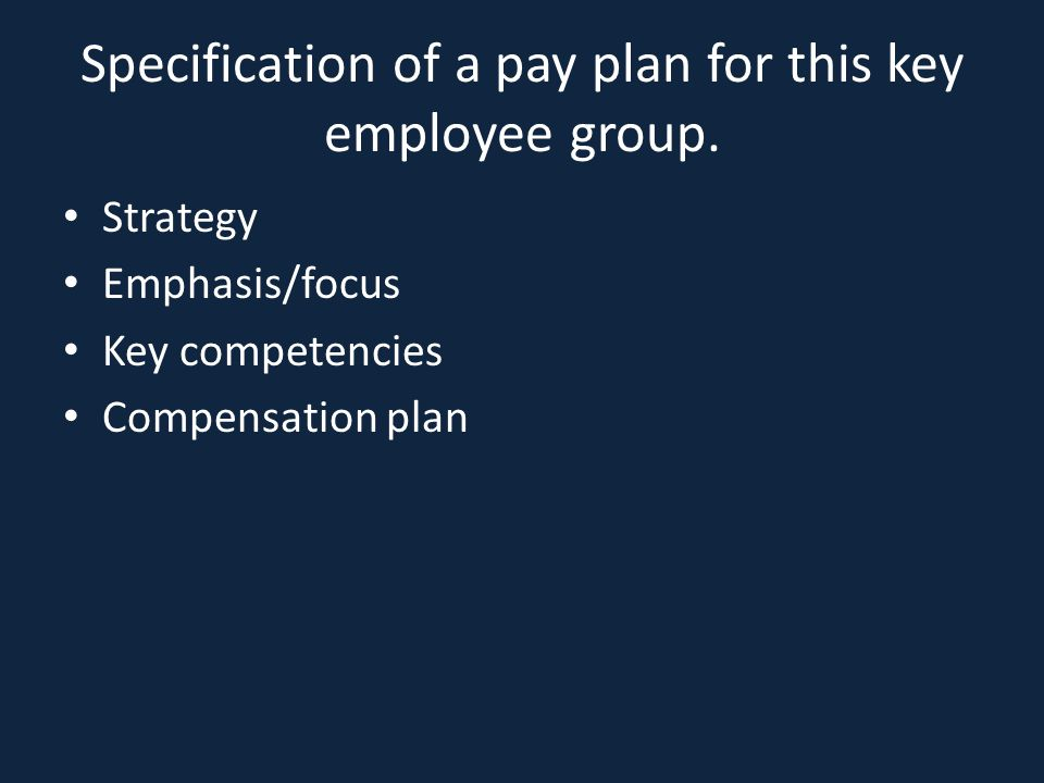 Specification of a pay plan for this key employee group.