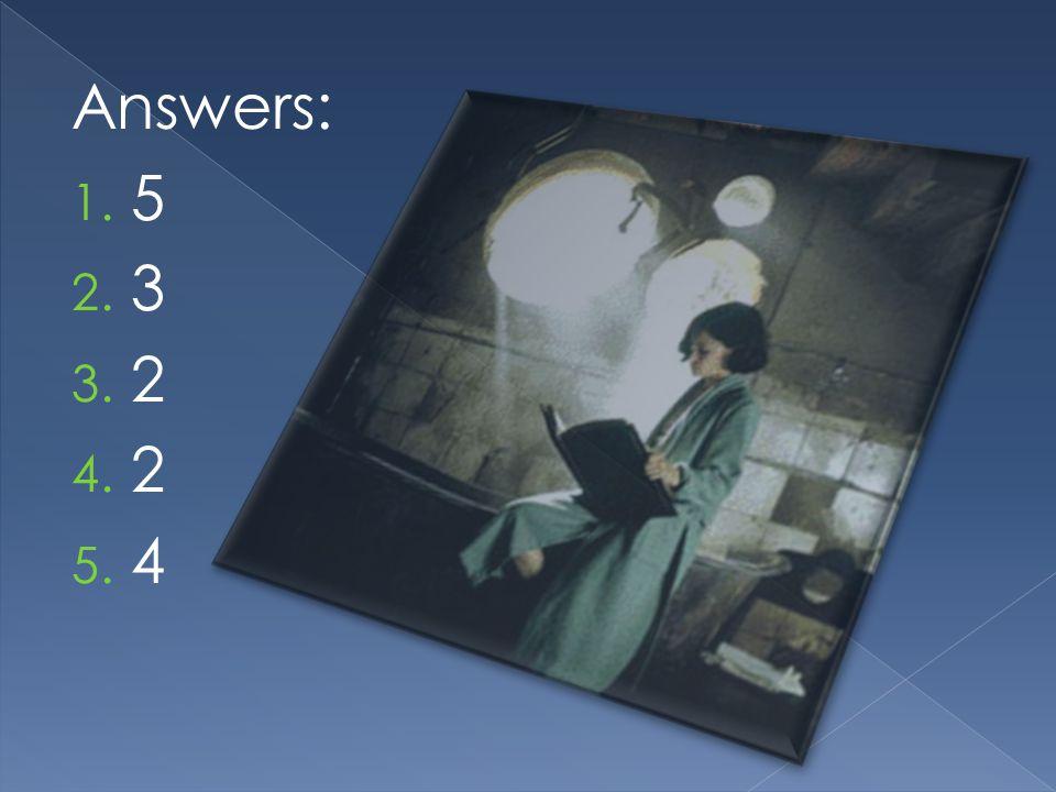 Answers: 1. 5 2. 3 3. 2 4. 2 5. 4