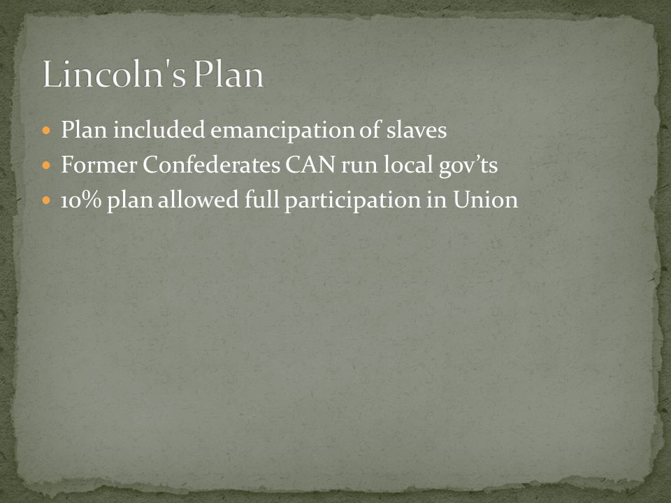 Plan included emancipation of slaves Former Confederates CAN run local gov'ts 10% plan allowed full participation in Union