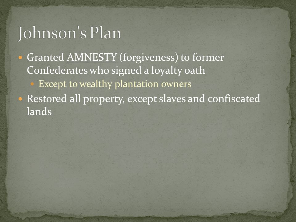 Granted AMNESTY (forgiveness) to former Confederates who signed a loyalty oath Except to wealthy plantation owners Restored all property, except slaves and confiscated lands