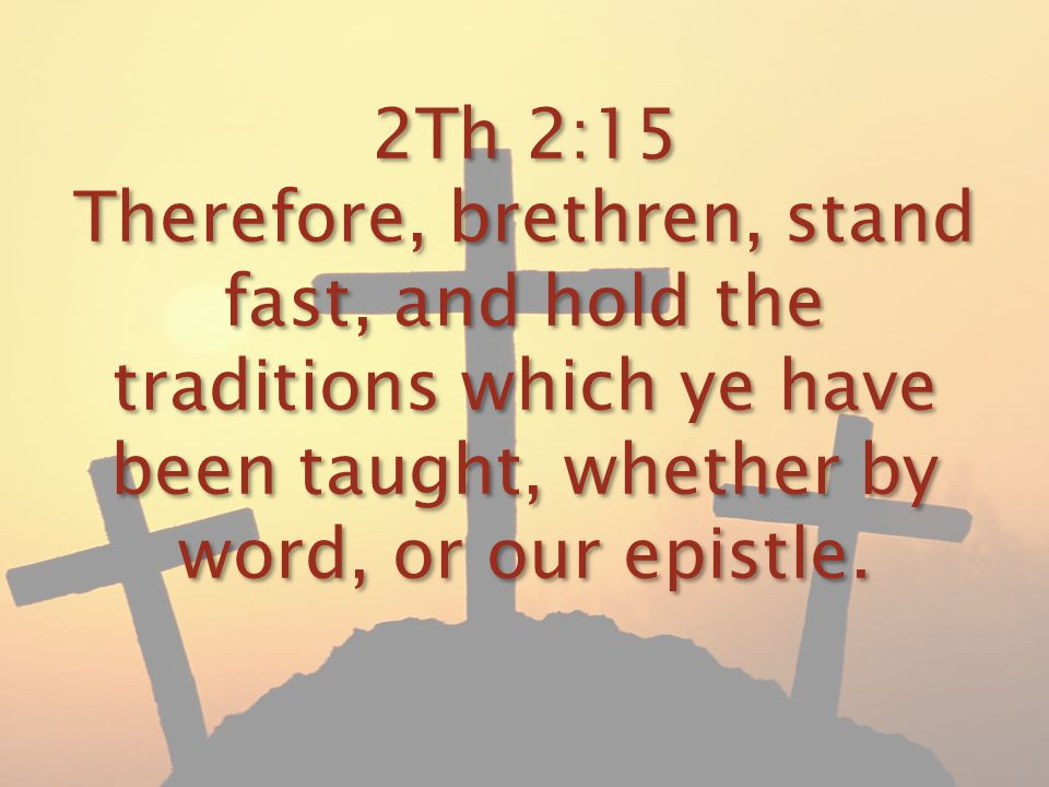 2Th 2:15 Therefore, brethren, stand fast, and hold the traditions which ye have been taught, whether by word, or our epistle.