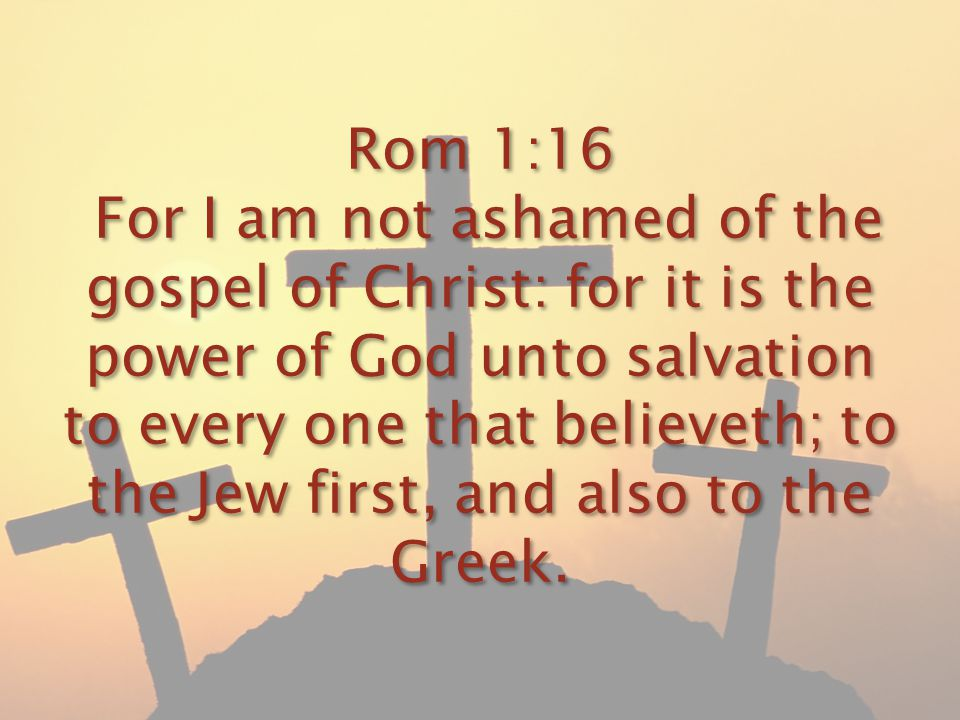 Rom 1:16 For I am not ashamed of the gospel of Christ: for it is the power of God unto salvation to every one that believeth; to the Jew first, and al