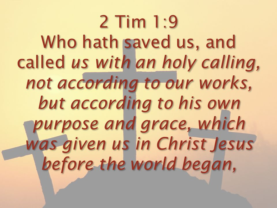 2 Tim 1:9 Who hath saved us, and called us with an holy calling, not according to our works, but according to his own purpose and grace, which was giv