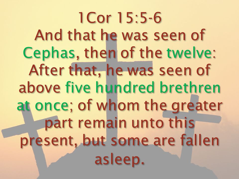 1Cor 15:5-6 And that he was seen of Cephas, then of the twelve: After that, he was seen of above five hundred brethren at once; of whom the greater pa