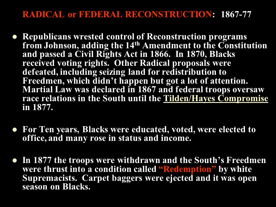RADICAL or FEDERAL RECONSTRUCTION: 1867-77 Republicans wrested control of Reconstruction programs from Johnson, adding the 14 th Amendment to the Constitution and passed a Civil Rights Act in 1866.