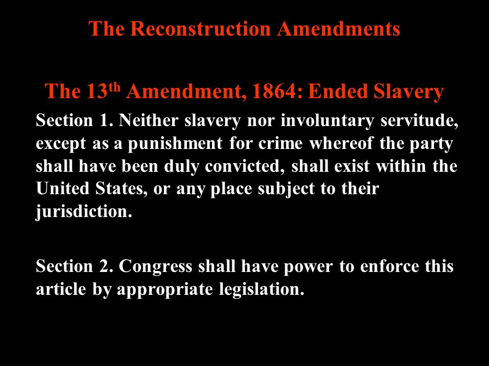 The Reconstruction Amendments The 13 th Amendment, 1864: Ended Slavery Section 1.