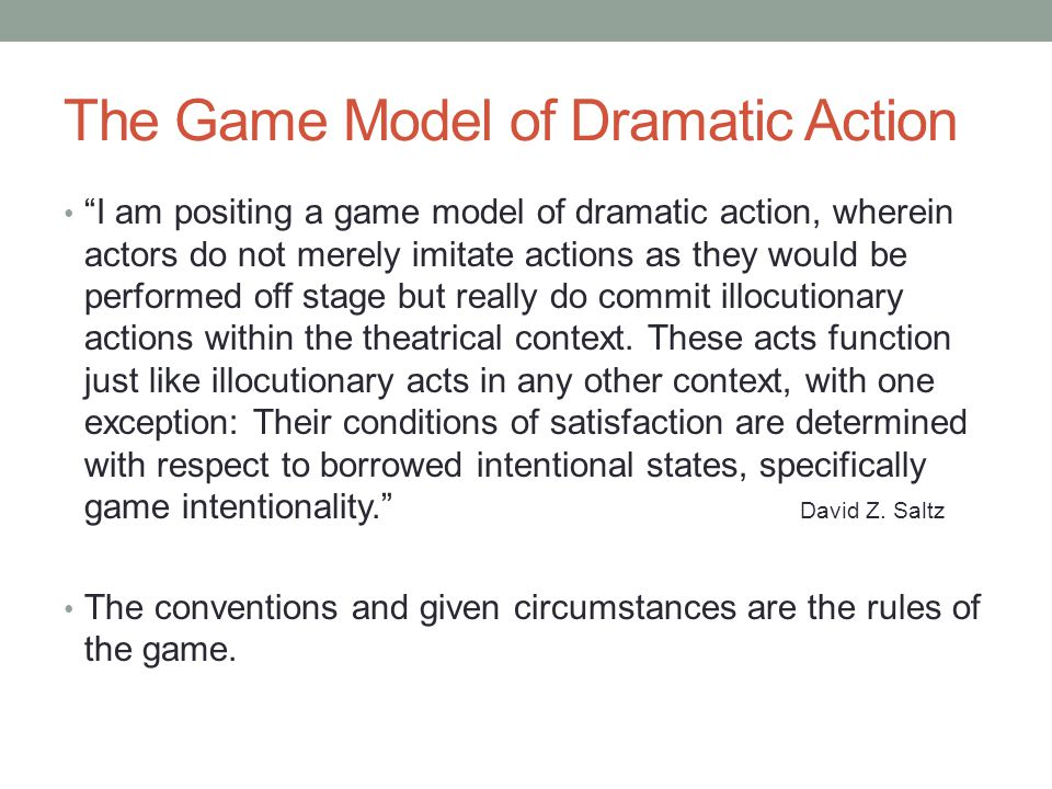 The Game Model of Dramatic Action I am positing a game model of dramatic action, wherein actors do not merely imitate actions as they would be performed off stage but really do commit illocutionary actions within the theatrical context.