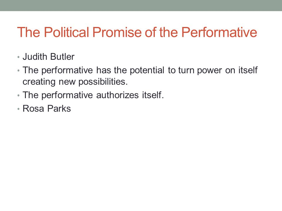 The Political Promise of the Performative Judith Butler The performative has the potential to turn power on itself creating new possibilities.