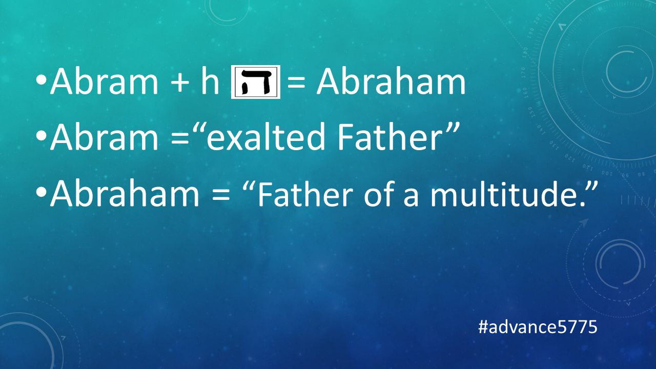 Abram + h = Abraham Abram = exalted Father Abraham = Father of a multitude. #advance5775