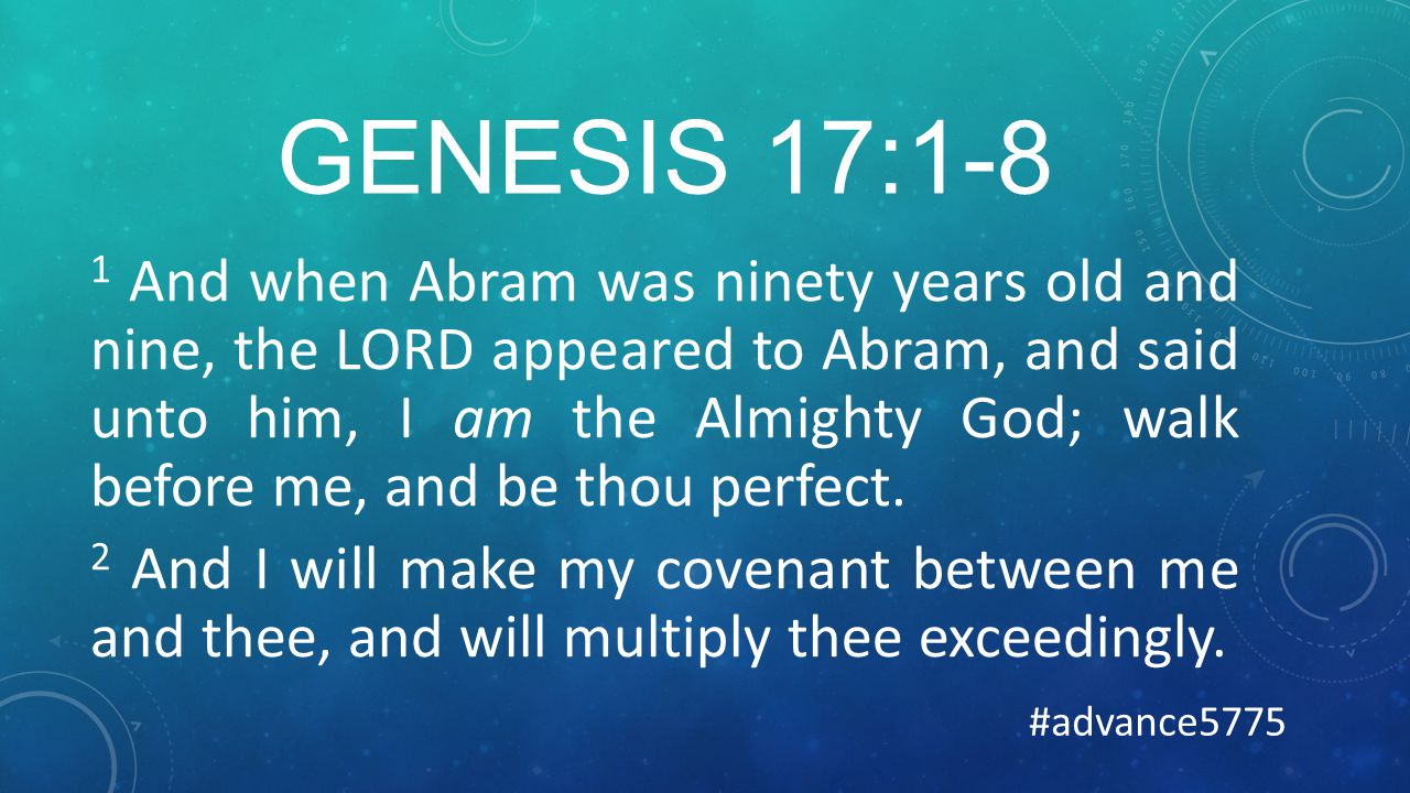 GENESIS 17:1-8 1 And when Abram was ninety years old and nine, the LORD appeared to Abram, and said unto him, I am the Almighty God; walk before me, and be thou perfect.