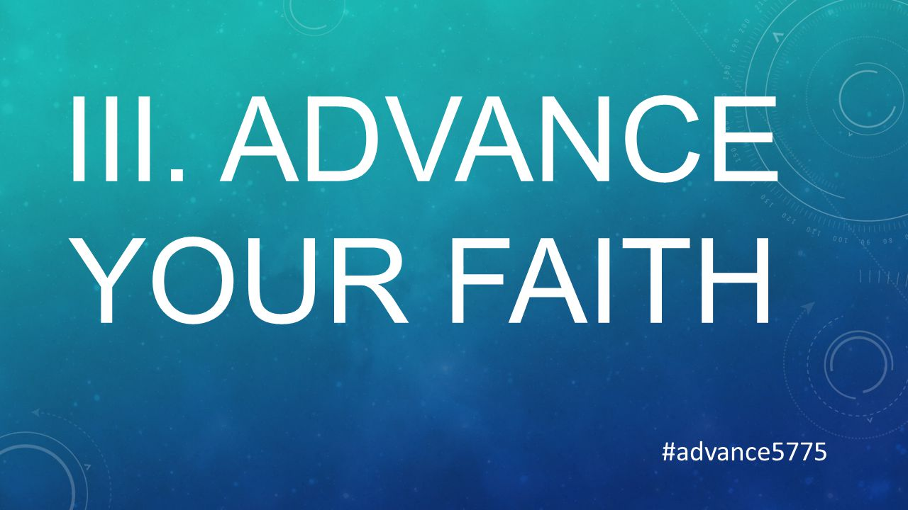 III. ADVANCE YOUR FAITH #advance5775