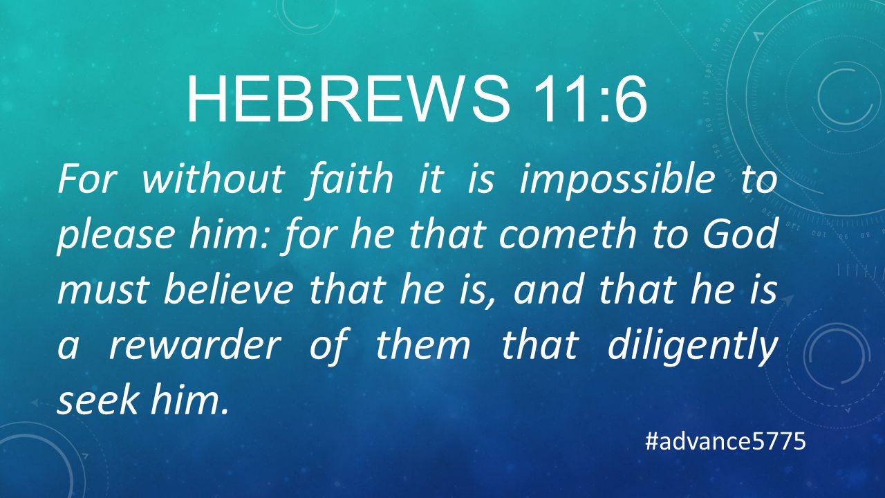 HEBREWS 11:6 For without faith it is impossible to please him: for he that cometh to God must believe that he is, and that he is a rewarder of them that diligently seek him.