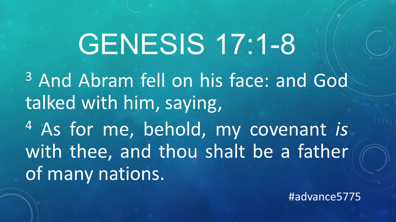 GENESIS 17:1-8 3 And Abram fell on his face: and God talked with him, saying, 4 As for me, behold, my covenant is with thee, and thou shalt be a father of many nations.