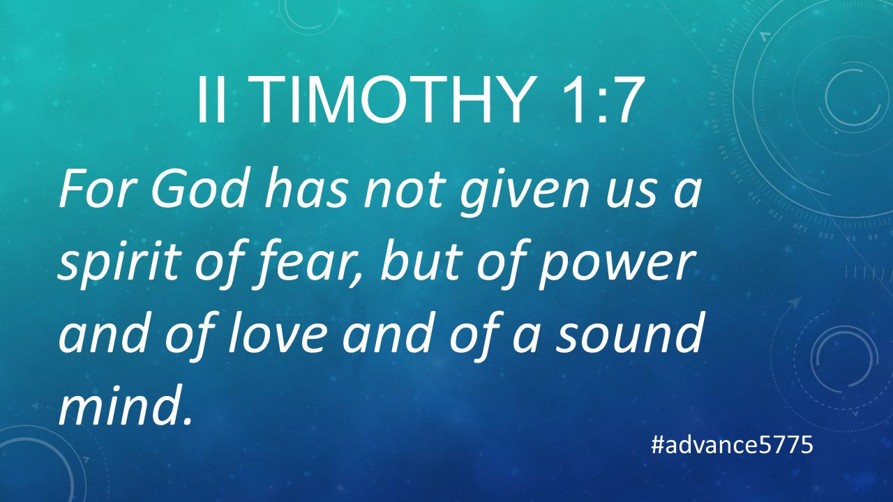 II TIMOTHY 1:7 For God has not given us a spirit of fear, but of power and of love and of a sound mind.