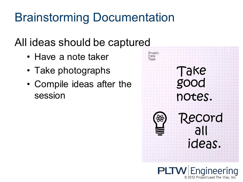 Brainstorming Documentation All ideas should be captured Have a note taker Take photographs Compile ideas after the session Project Date Team Take goo