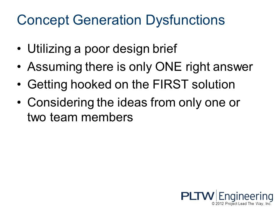 Concept Generation Dysfunctions Utilizing a poor design brief Assuming there is only ONE right answer Getting hooked on the FIRST solution Considering