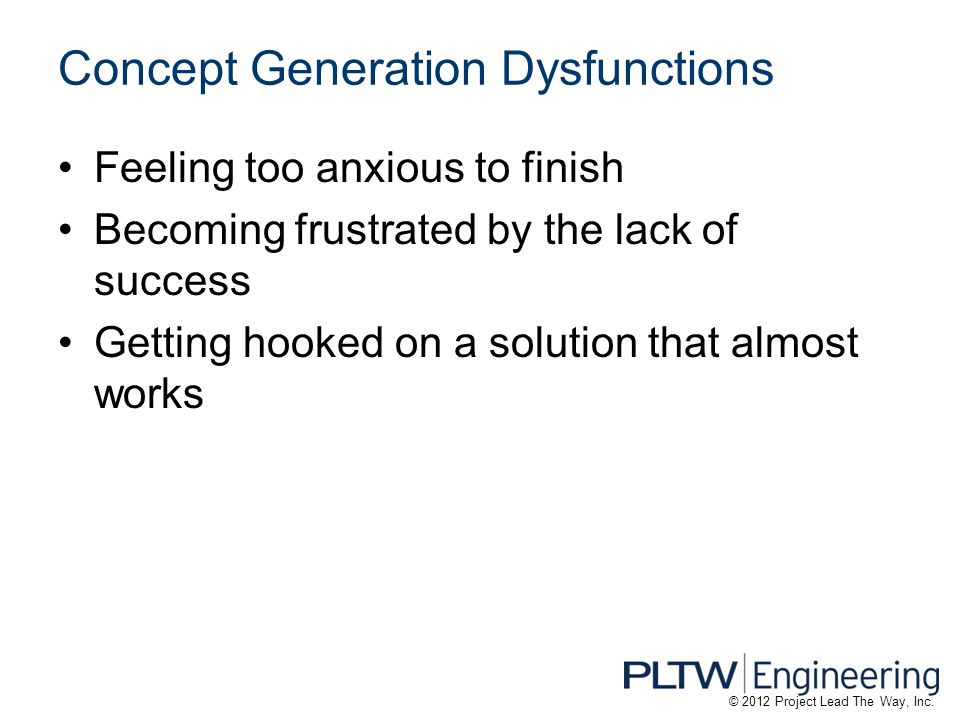 Concept Generation Dysfunctions Feeling too anxious to finish Becoming frustrated by the lack of success Getting hooked on a solution that almost work