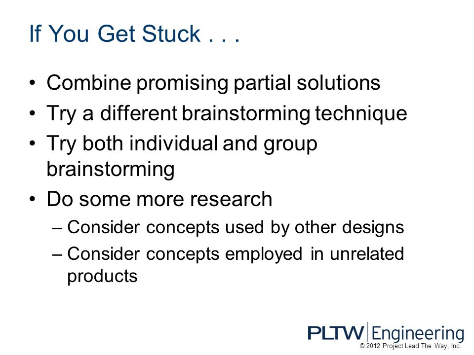 If You Get Stuck... Combine promising partial solutions Try a different brainstorming technique Try both individual and group brainstorming Do some mo