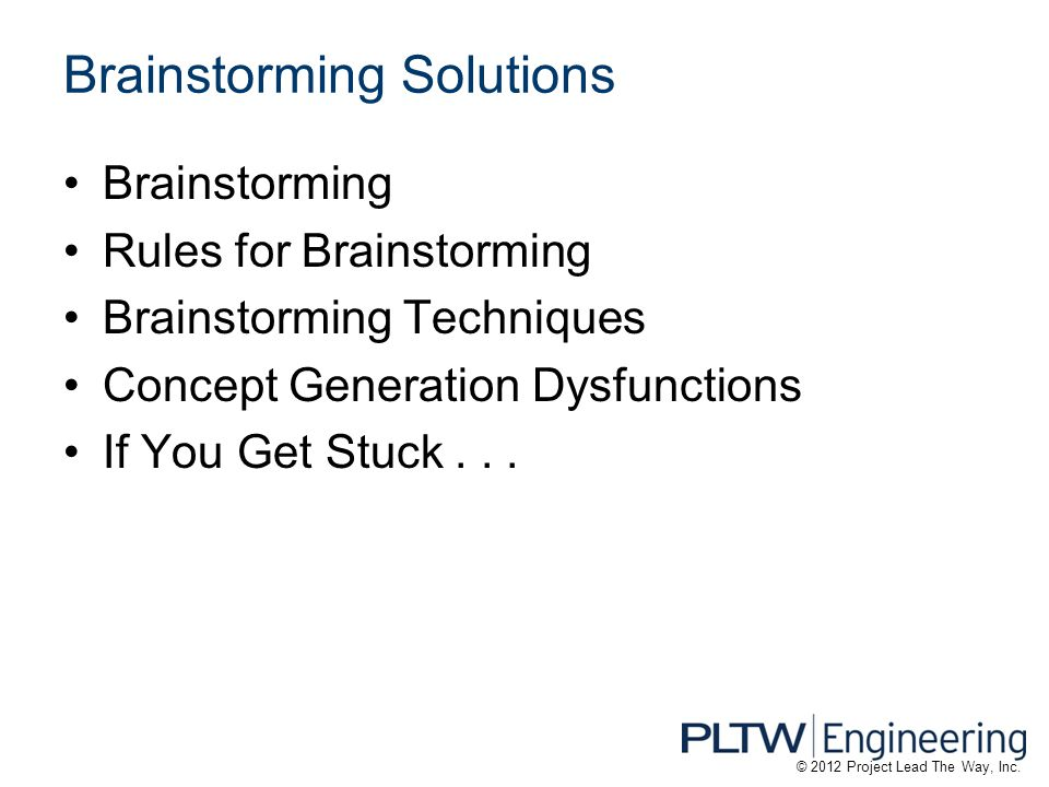 Brainstorming Solutions Brainstorming Rules for Brainstorming Brainstorming Techniques Concept Generation Dysfunctions If You Get Stuck... © 2012 Proj