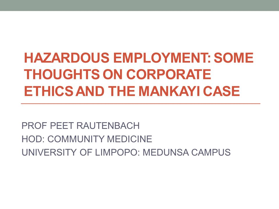 HAZARDOUS EMPLOYMENT: SOME THOUGHTS ON CORPORATE ETHICS AND THE MANKAYI CASE PROF PEET RAUTENBACH HOD: COMMUNITY MEDICINE UNIVERSITY OF LIMPOPO: MEDUNSA CAMPUS
