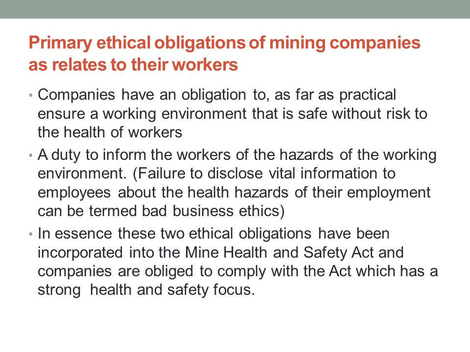 Primary ethical obligations of mining companies as relates to their workers Companies have an obligation to, as far as practical ensure a working environment that is safe without risk to the health of workers A duty to inform the workers of the hazards of the working environment.