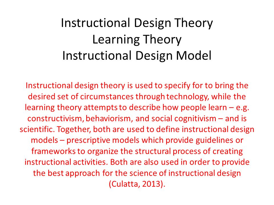 Instructional Design Theory Learning Theory Instructional Design Model Instructional design theory is used to specify for to bring the desired set of circumstances through technology, while the learning theory attempts to describe how people learn – e.g.