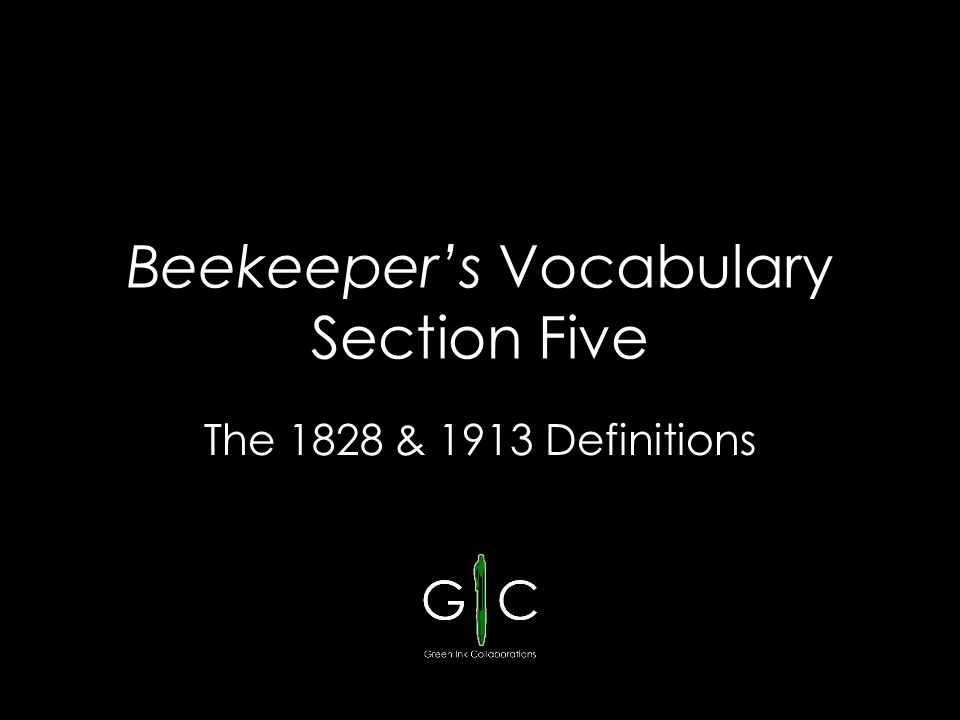Beekeeper's Vocabulary Section Five The 1828 & 1913 Definitions