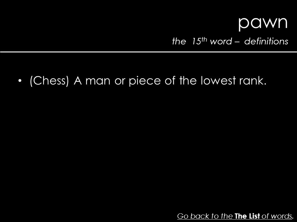 the 15 th word – definitions pawn Go back to the The List of wordsGo back to the The List of words.