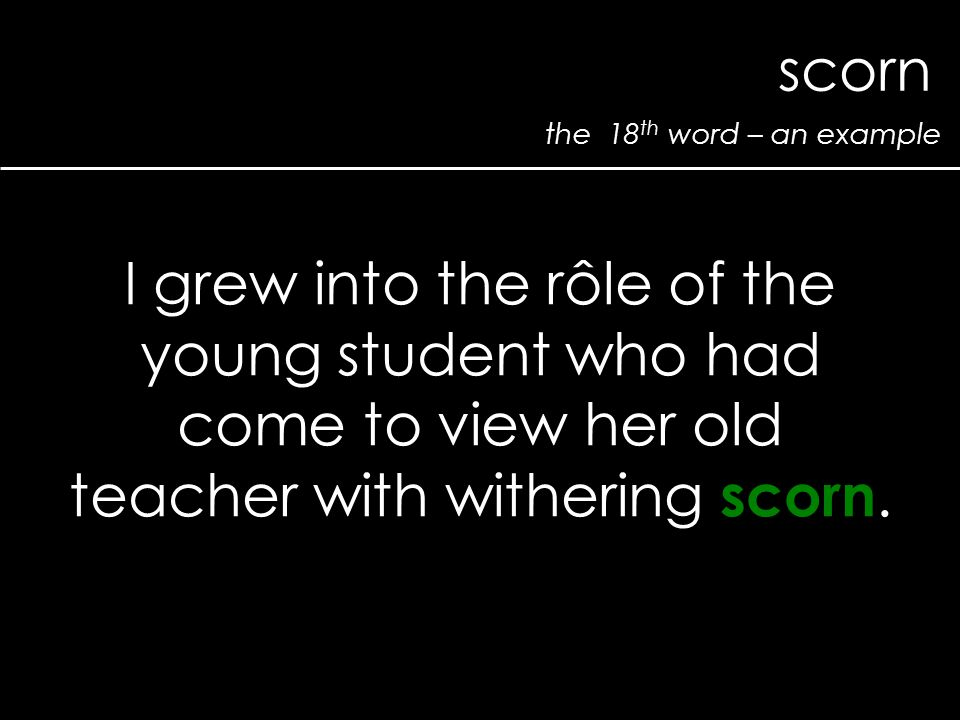 the 18 th word – an example scorn I grew into the rôle of the young student who had come to view her old teacher with withering scorn.