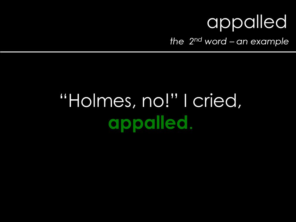 the 2 nd word – an example appalled Holmes, no! I cried, appalled.